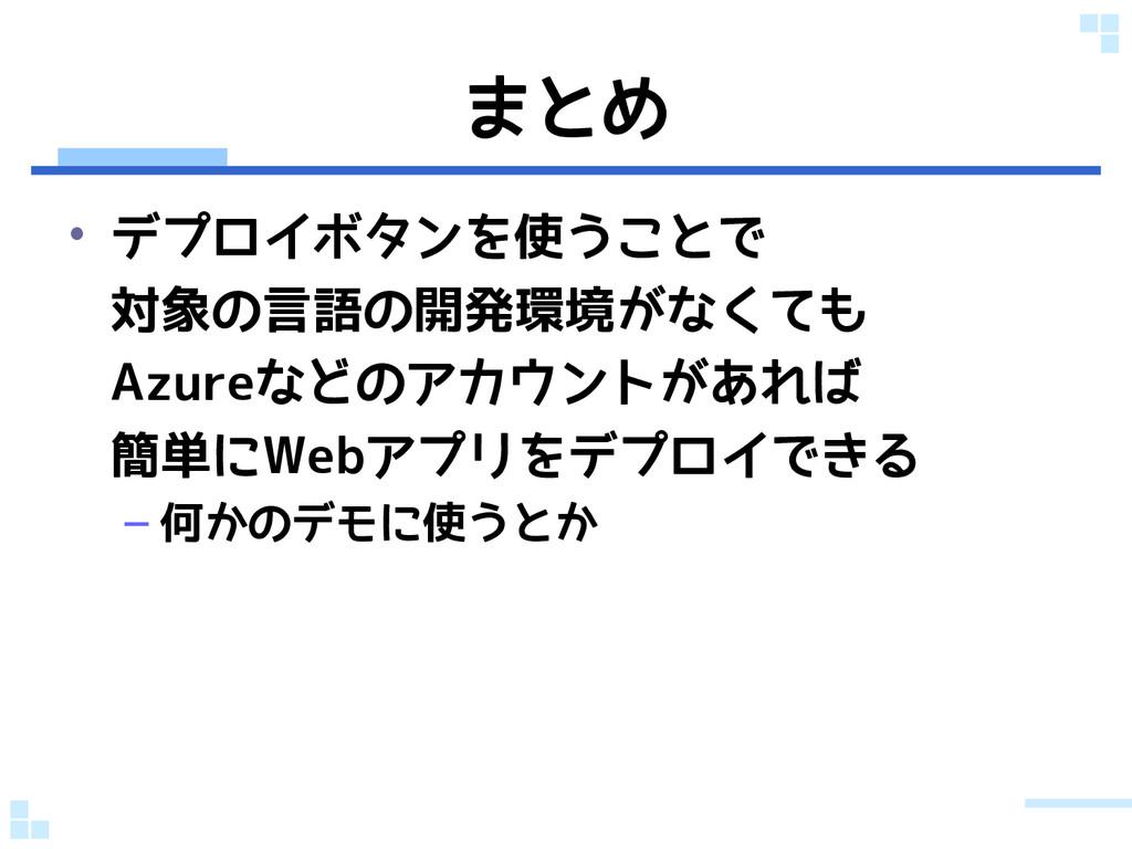 まとめ • デプロイボタンを使うことで 対象の言語の開発環境がなくても Azureなどのアカウ...