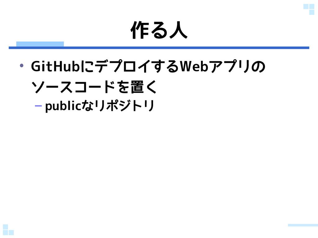 作る人 • GitHubにデプロイするWebアプリの ソースコードを置く – publicなリ...