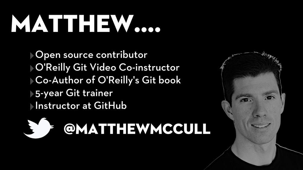Matthew.... @matthewmccull ‣Open source contrib...