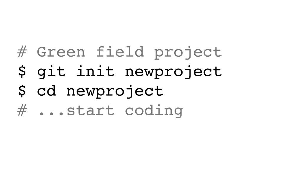 # Green field project $ git init newproject $ c...