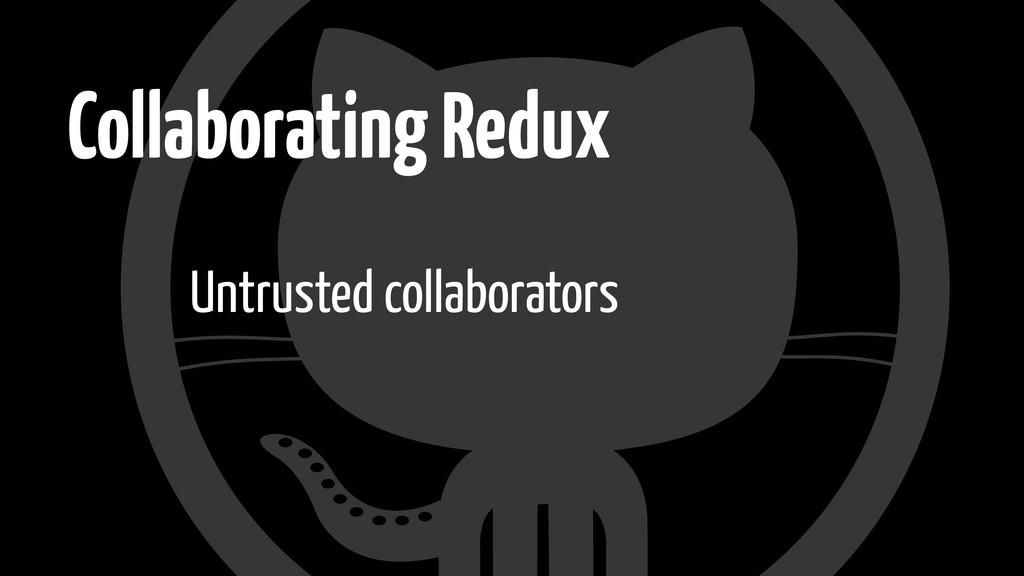 Collaborating Redux Untrusted collaborators