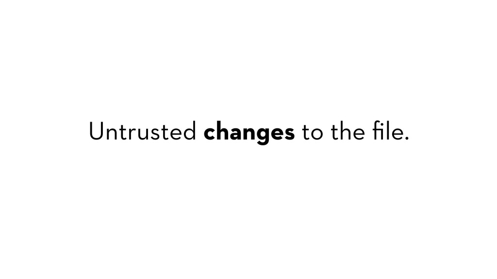 Untrusted changes to the file.