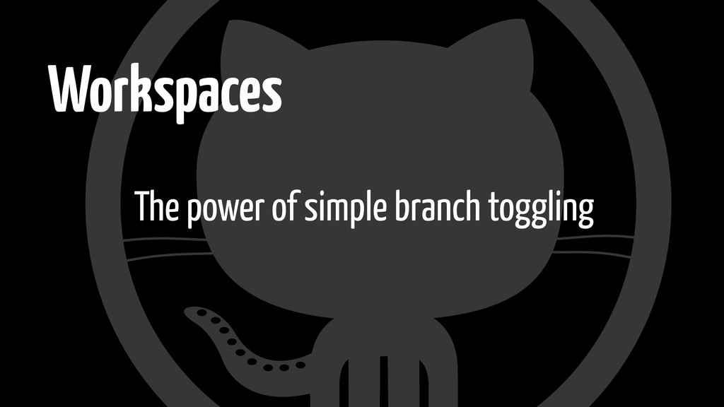 Workspaces The power of simple branch toggling
