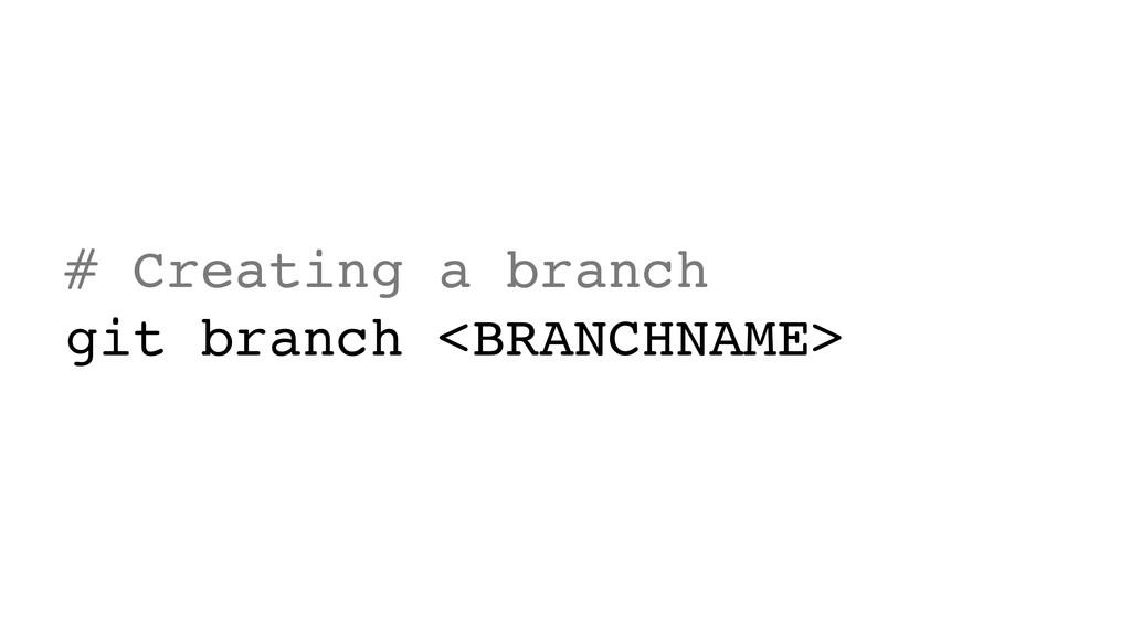 # Creating a branch git branch <BRANCHNAME>