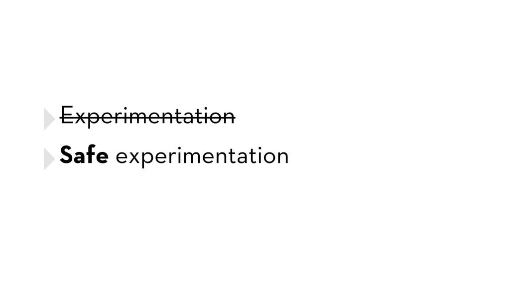 ‣Experimentation ‣Safe experimentation