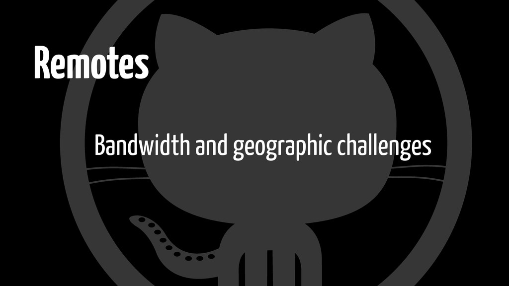 Remotes Bandwidth and geographic challenges