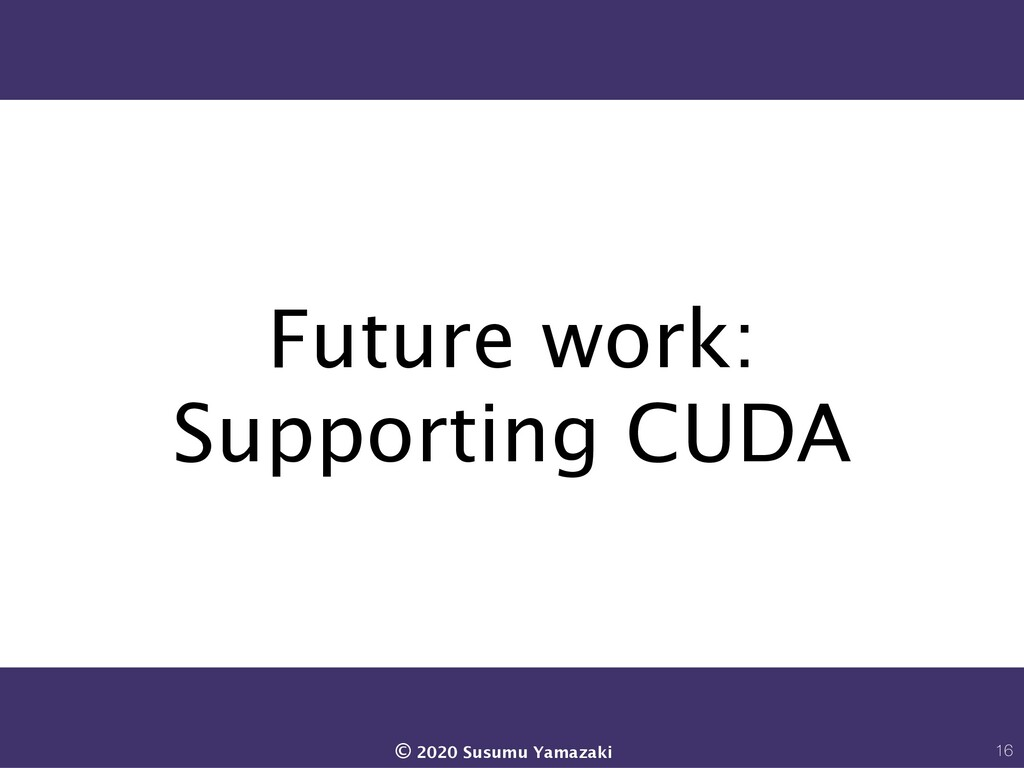 Future work: Supporting CUDA 16 © 2020 Susumu Y...