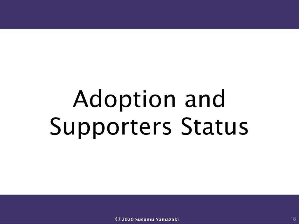 Adoption and Supporters Status 18 © 2020 Susumu...