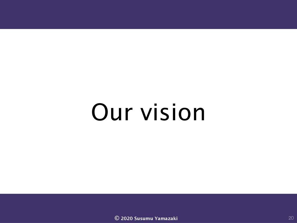 Our vision 20 © 2020 Susumu Yamazaki