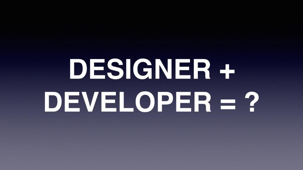 DESIGNER + DEVELOPER = ?