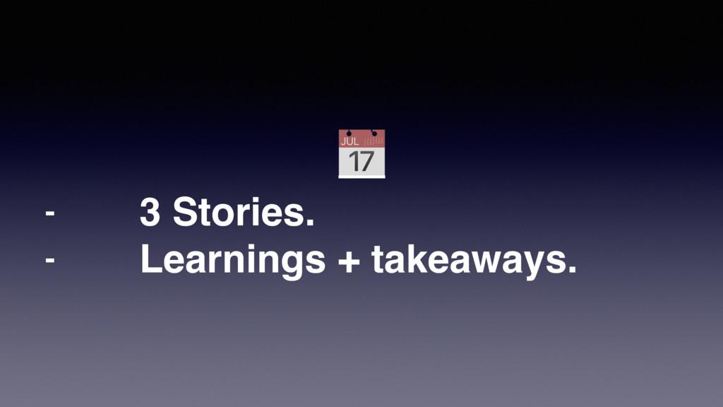 - 3 Stories. - Learnings + takeaways.