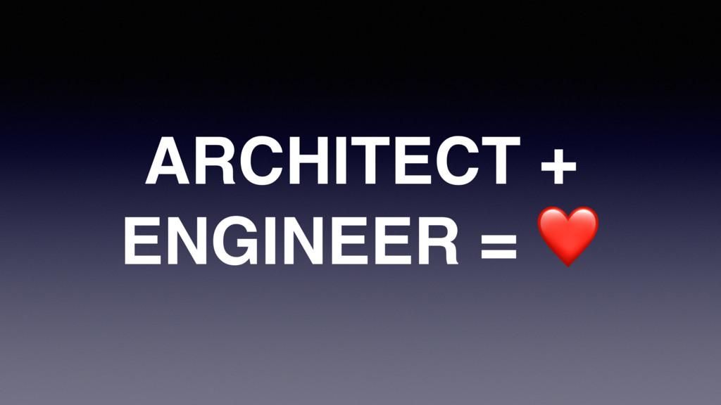 ARCHITECT + ENGINEER = ❤