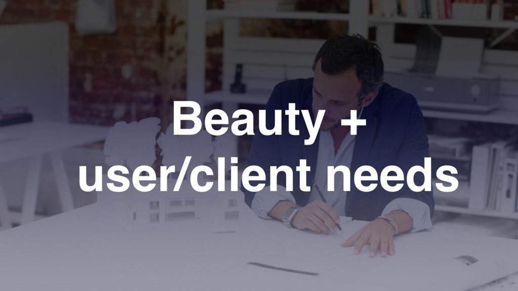 Beauty + user/client needs