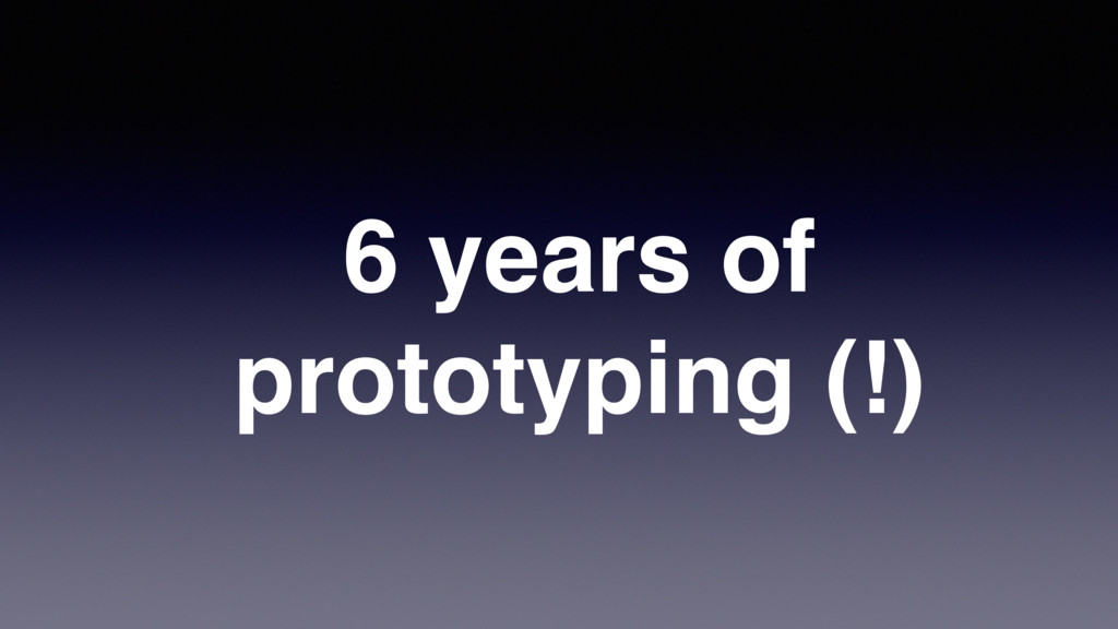 6 years of prototyping (!)