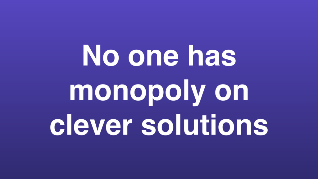 No one has monopoly on clever solutions