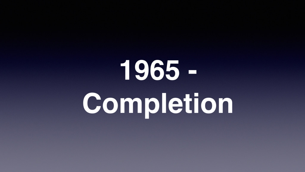 1965 - Completion