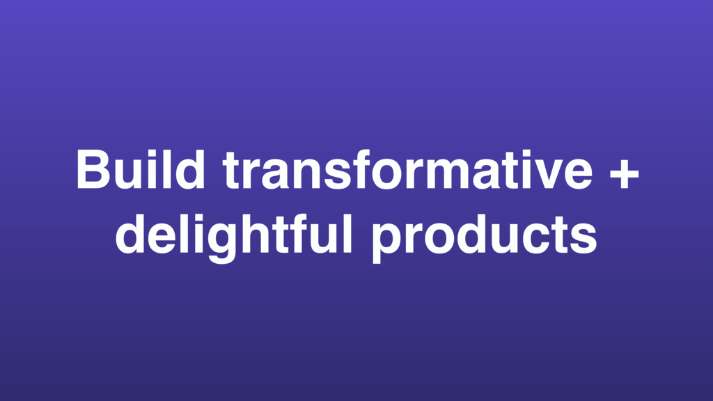 Build transformative + delightful products