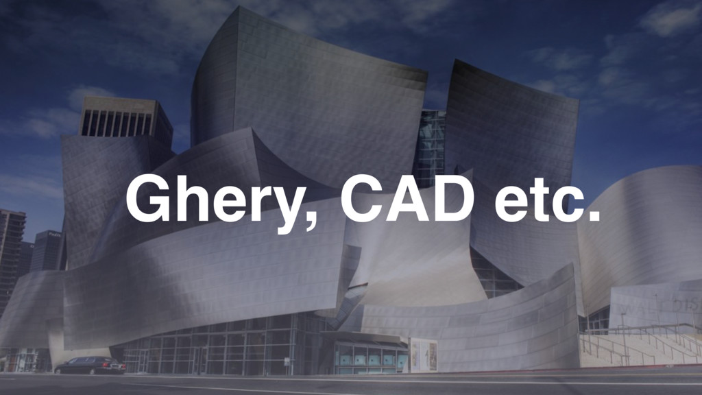 Ghery, CAD etc.