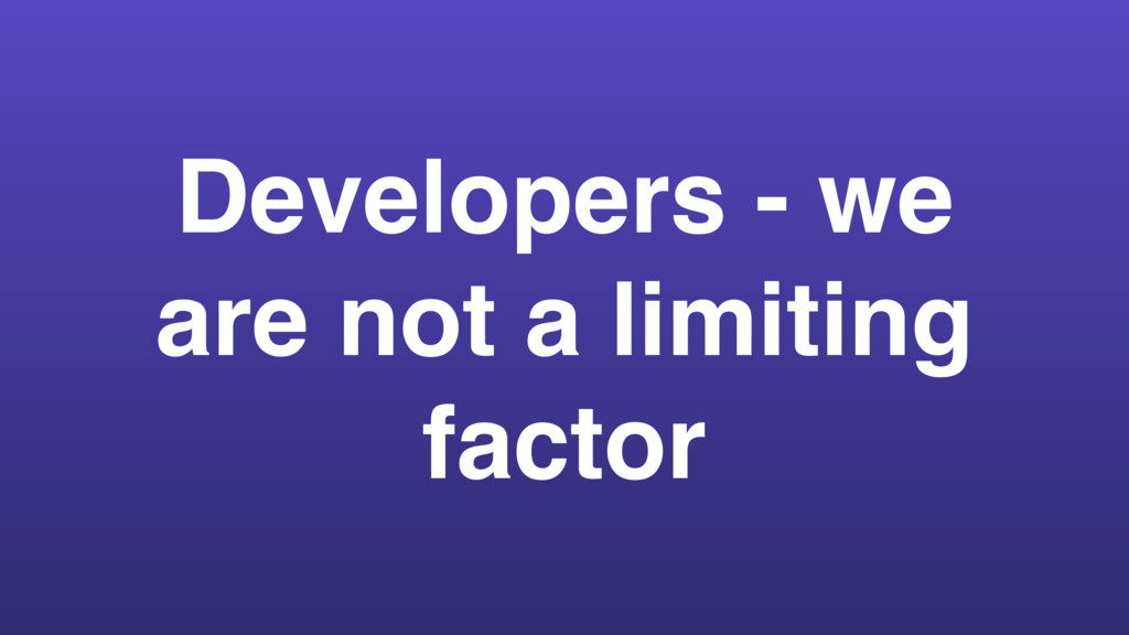 Developers - we are not a limiting factor
