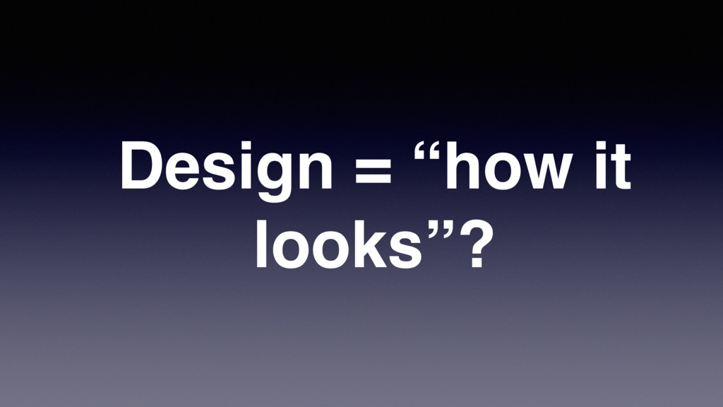 "Design = ""how it looks""?"
