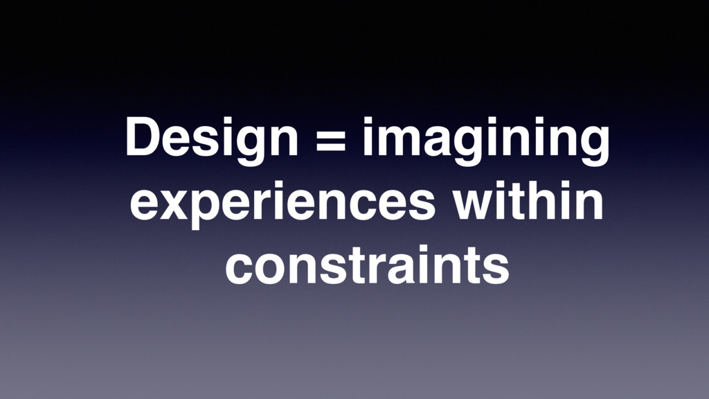 Design = imagining experiences within constrain...