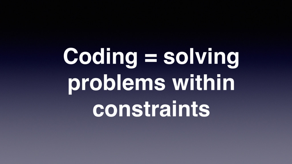 Coding = solving problems within constraints