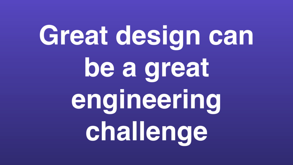 Great design can be a great engineering challen...