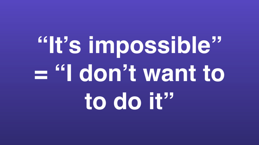 """It's impossible"" = ""I don't want to to do it"""