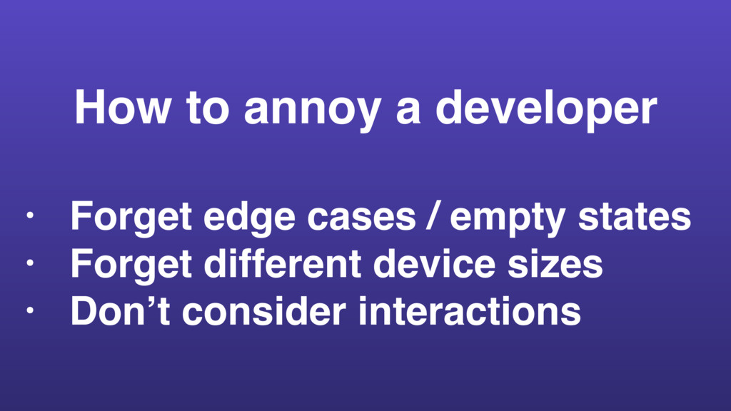 How to annoy a developer • Forget edge cases / ...