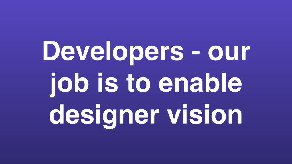Developers - our job is to enable designer visi...