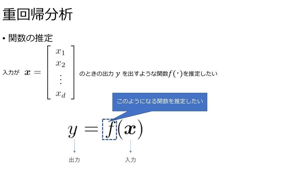 重回帰分析 • 関数の推定 ⼊⼒が のときの出⼒  を出すような関数(・)を推定したい ⼊⼒ ...