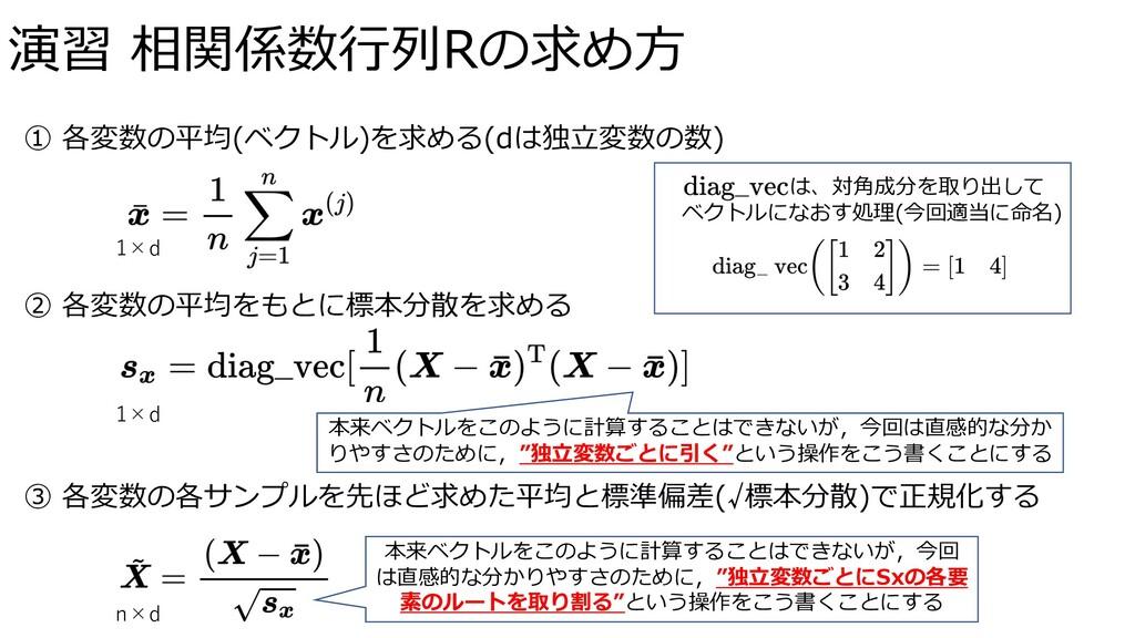 演習 相関係数⾏列Rの求め⽅ 1×d ① 各変数の平均(ベクトル)を求める(dは独⽴変数の数)...