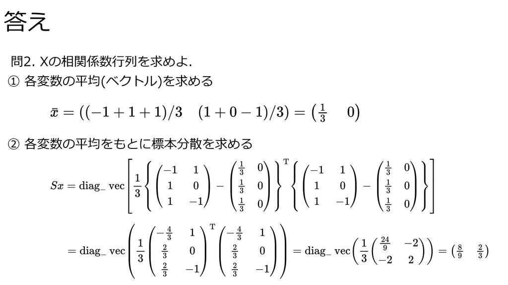 問2. Xの相関係数⾏列を求めよ. ① 各変数の平均(ベクトル)を求める ② 各変数の平均をも...