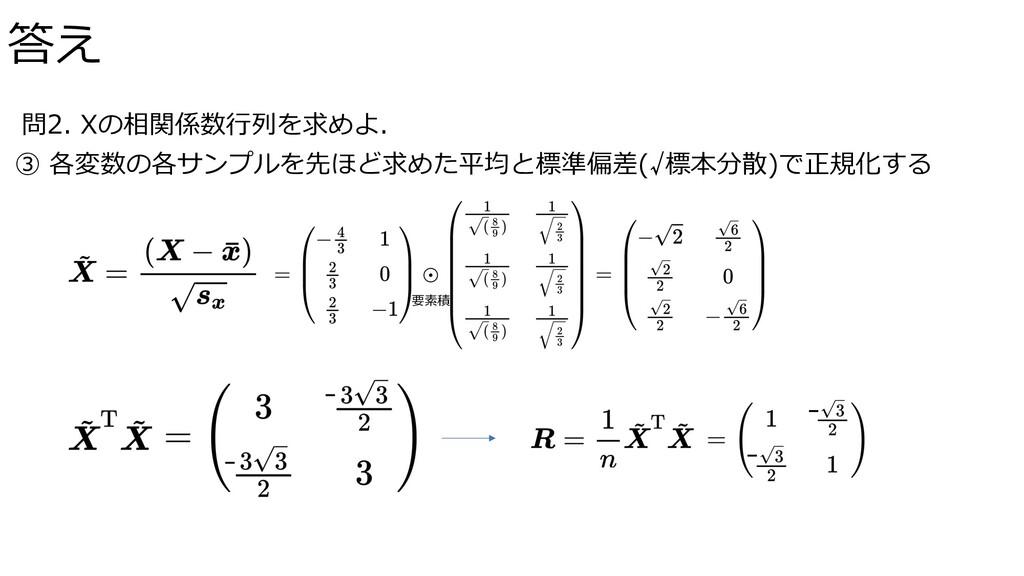 問2. Xの相関係数⾏列を求めよ. ③ 各変数の各サンプルを先ほど求めた平均と標準偏差(√標本...