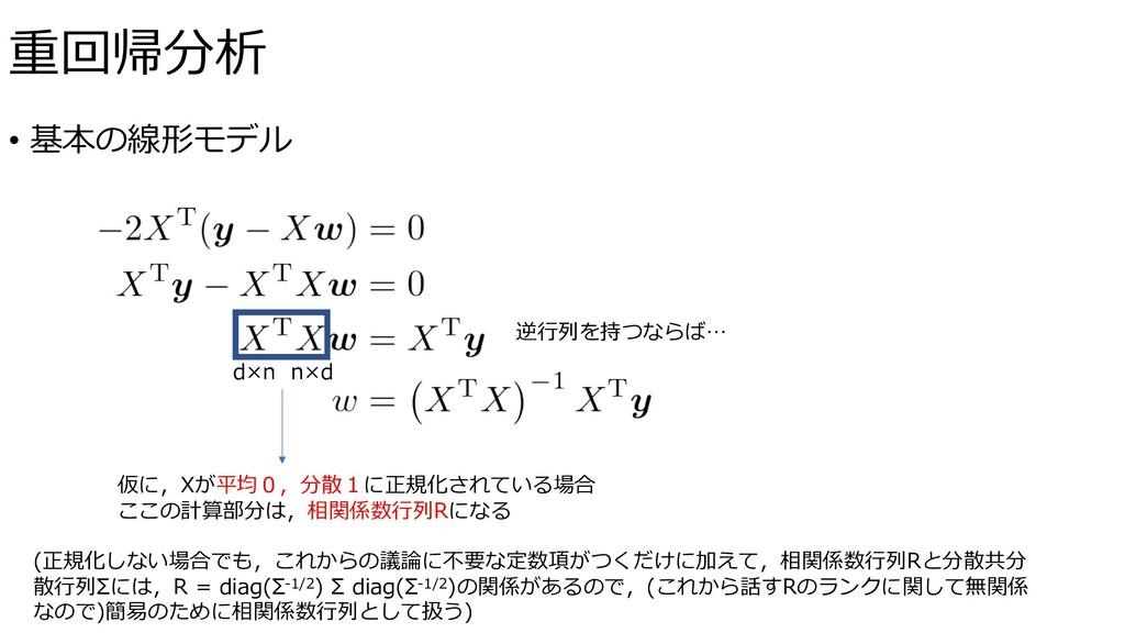 • 基本の線形モデル 逆⾏列を持つならば… 重回帰分析 d×n n×d 仮に,Xが平均0,分散...