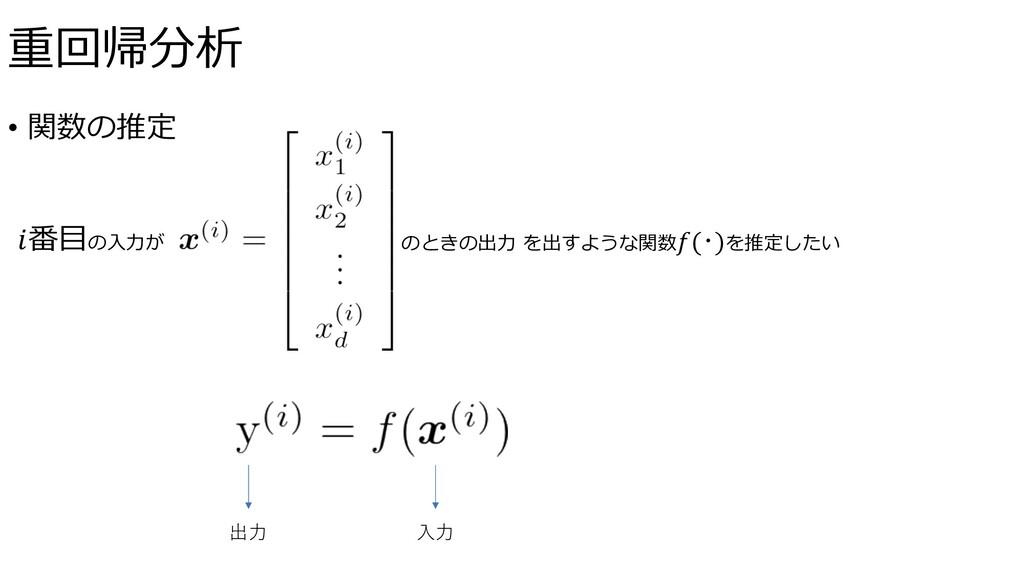 • 関数の推定 番⽬の⼊⼒が のときの出⼒ を出すような関数(・)を推定したい ⼊⼒ 出⼒ 重...