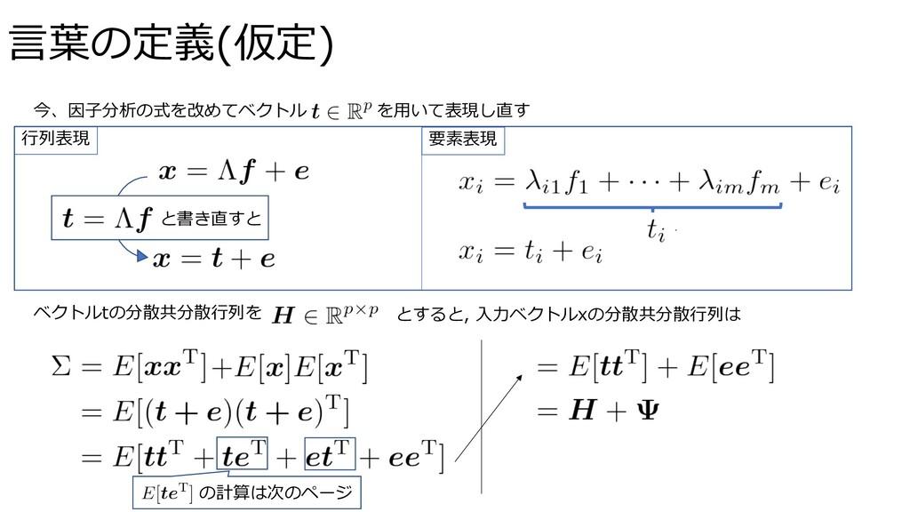 ⾔葉の定義(仮定) 今、因⼦分析の式を改めてベクトル を⽤いて表現し直す ⾏列表現 要素表現 ...