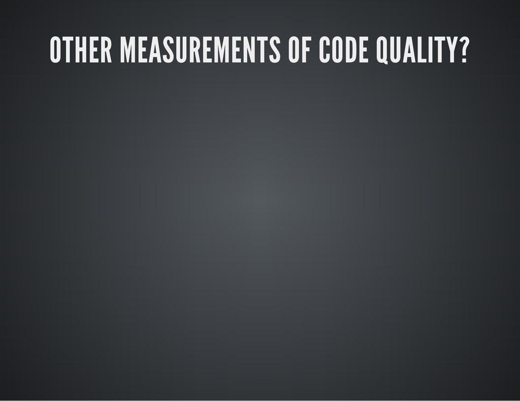 OTHER MEASUREMENTS OF CODE QUALITY?