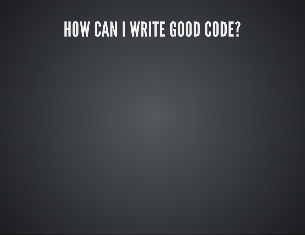 HOW CAN I WRITE GOOD CODE?