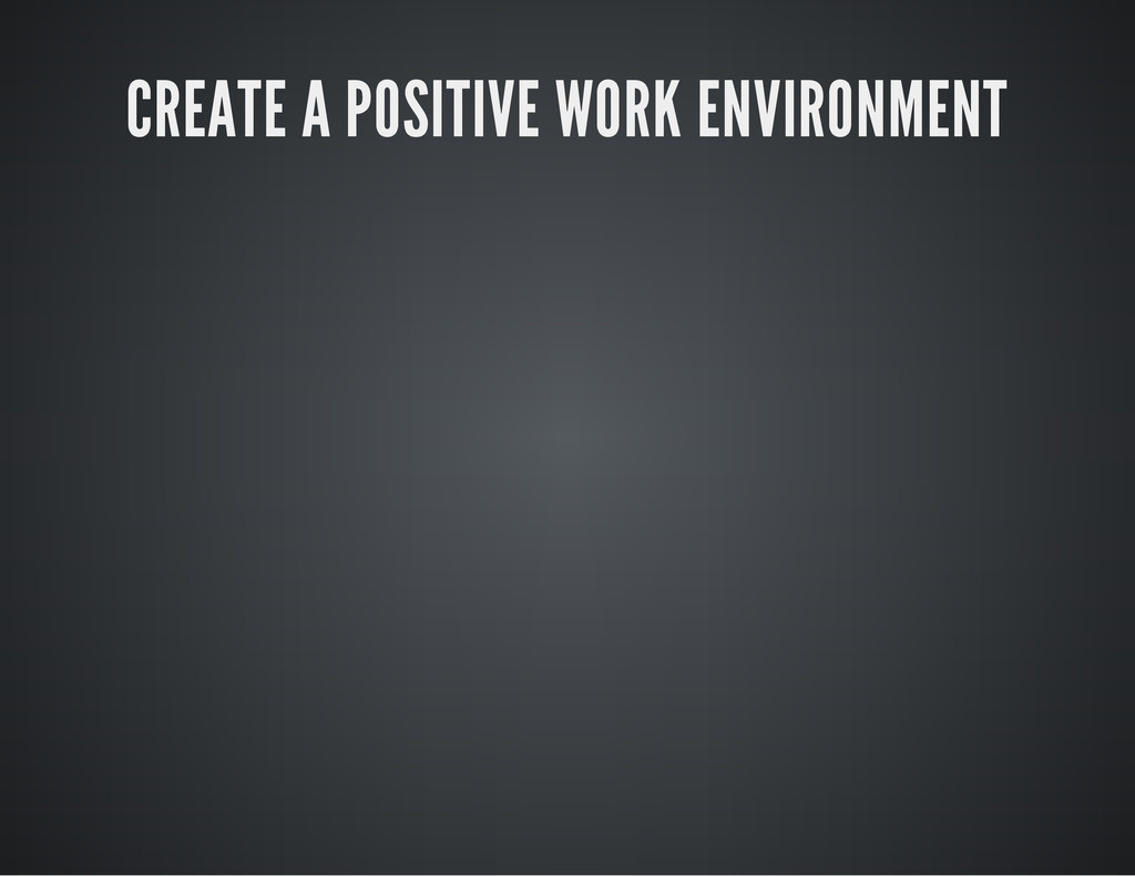 CREATE A POSITIVE WORK ENVIRONMENT
