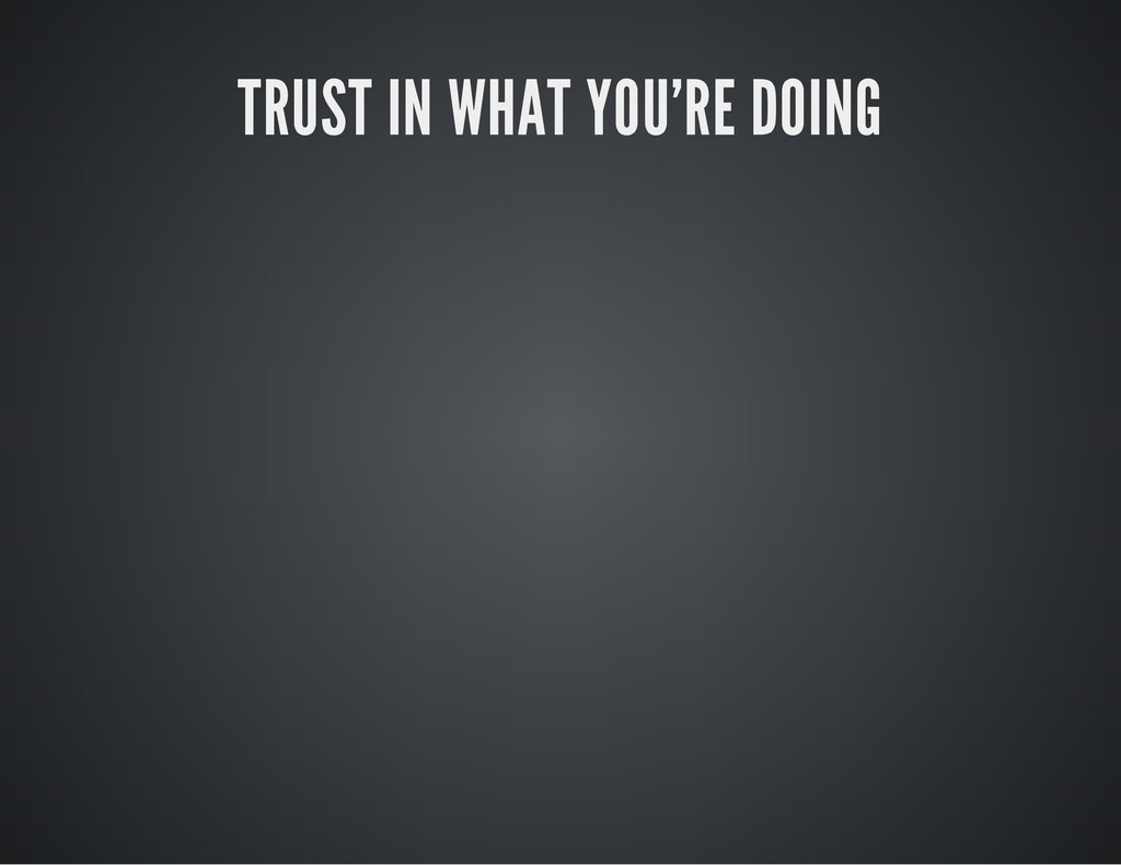 TRUST IN WHAT YOU'RE DOING