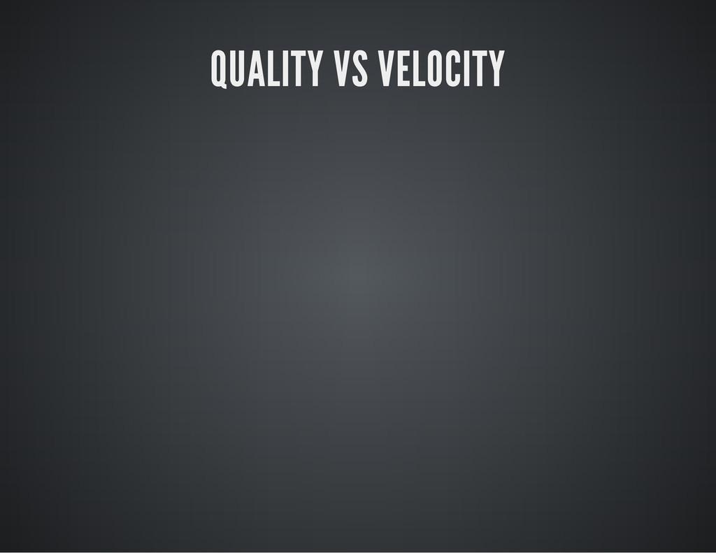 QUALITY VS VELOCITY