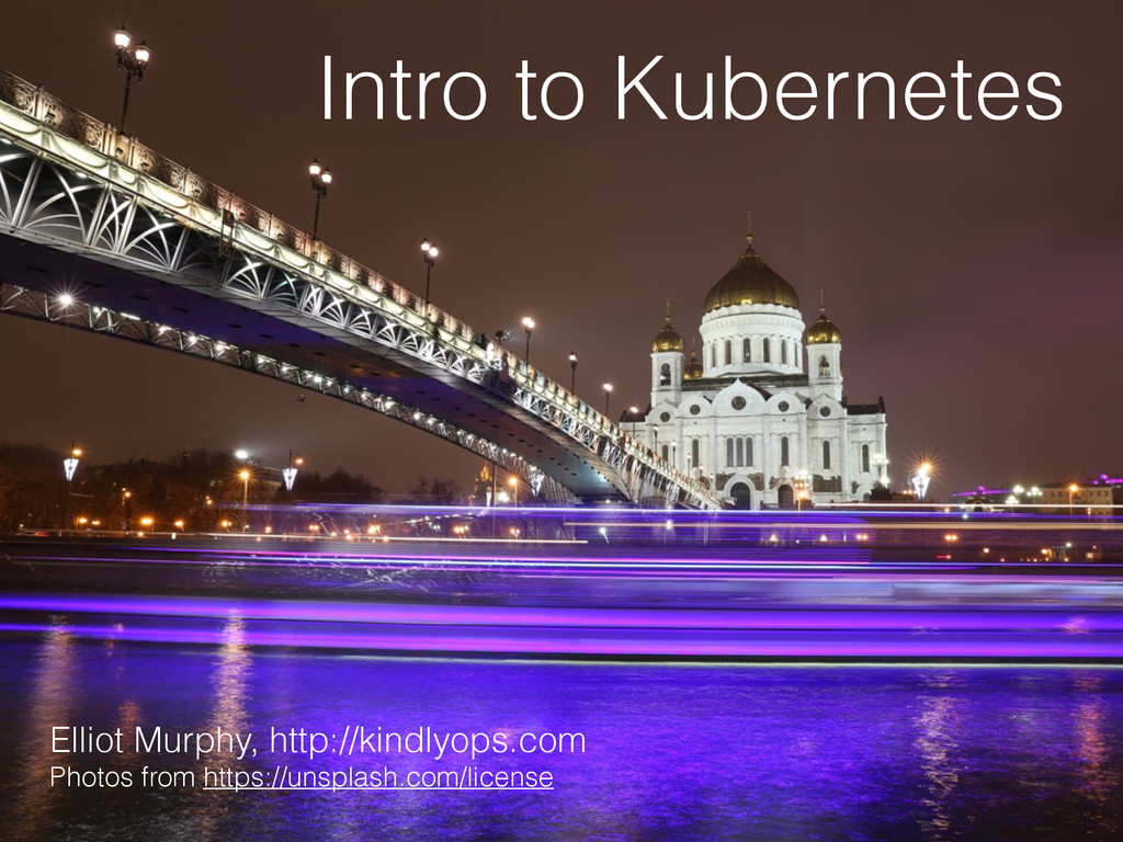 Intro to Kubernetes Elliot Murphy, http://kindl...