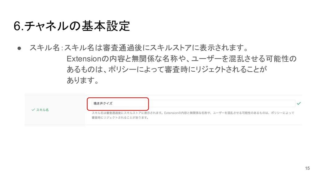 6.チャネル 基本設定 ● スキル名:スキル名 審査通過後にスキルストアに表示されます。  E...