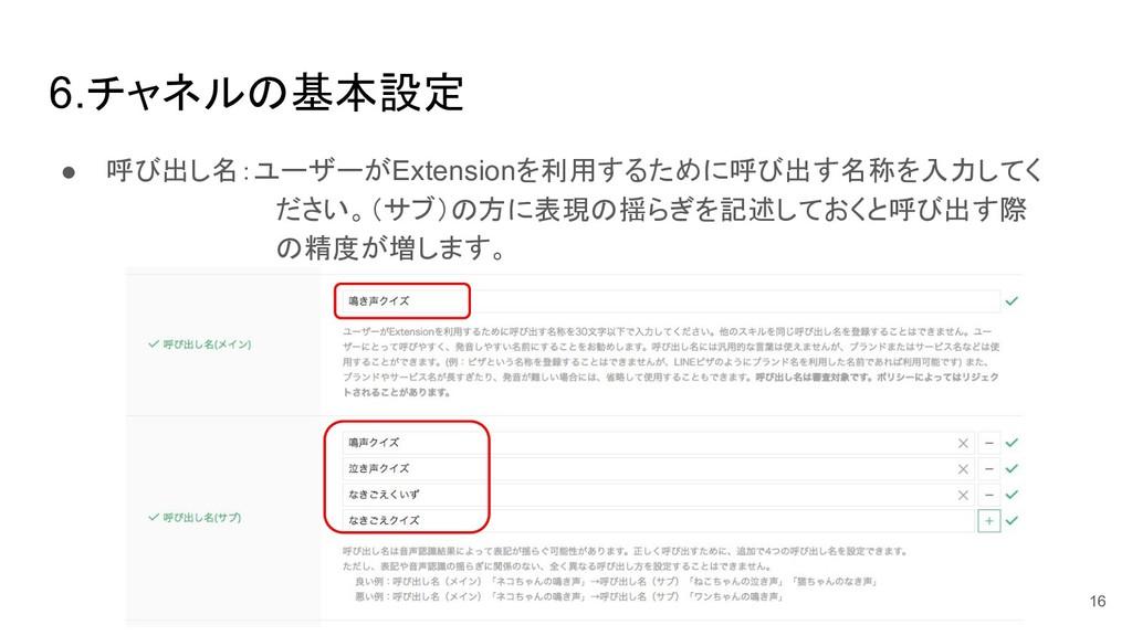 6.チャネル 基本設定 ● 呼び出し名:ユーザーがExtensionを利用するために呼び出す名...