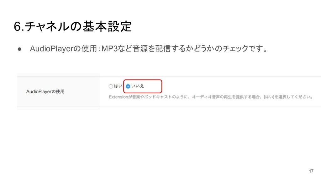 6.チャネル 基本設定 ● AudioPlayer 使用:MP3など音源を配信するかどうか チ...