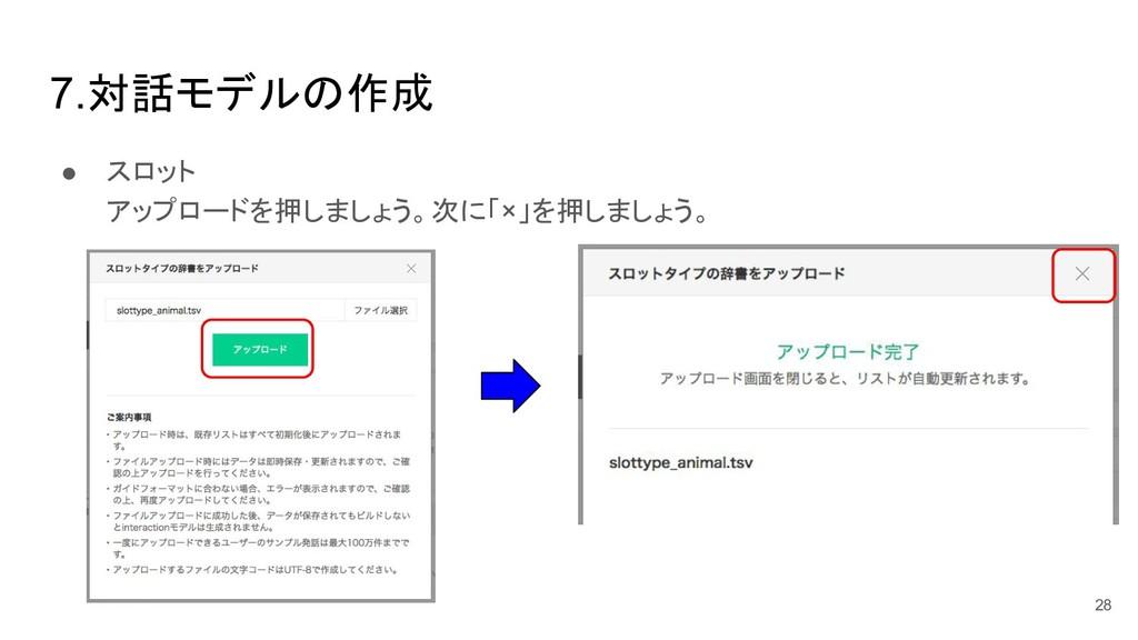 7.対話モデル 作成 ● スロット アップロードを押しましょう。次に「×」を押しましょう。 28