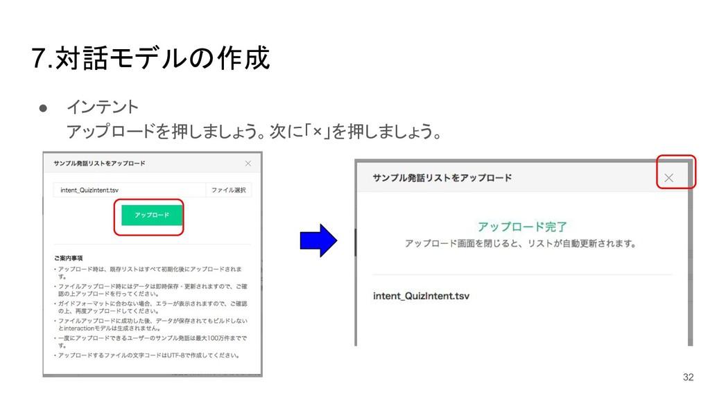 7.対話モデル 作成 ● インテント アップロードを押しましょう。次に「×」を押しましょう。 ...
