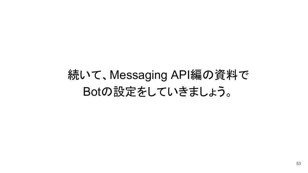 続いて、Messaging API編 資料で Bot 設定をしていきましょう。 53