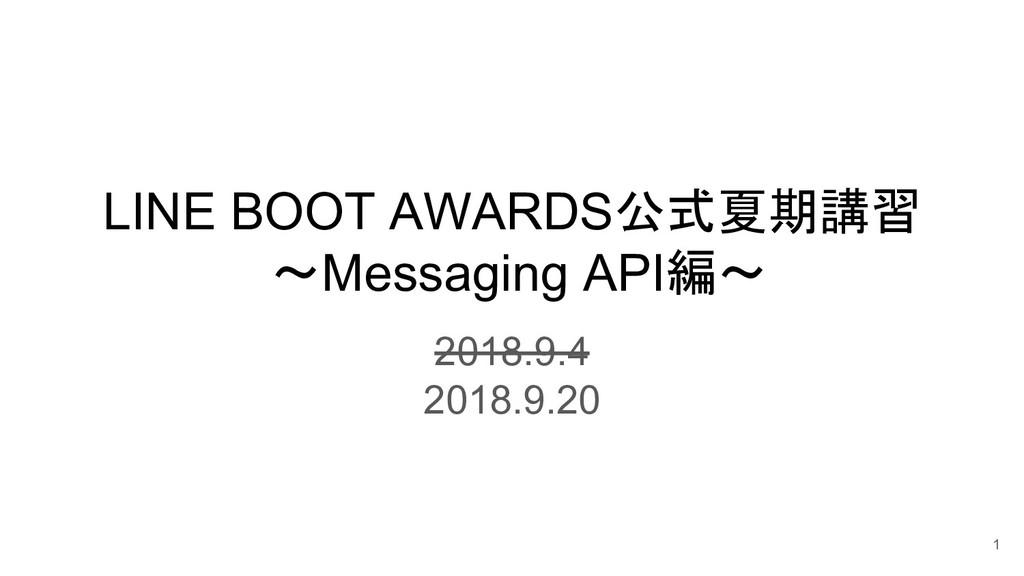 LINE BOOT AWARDS公式夏期講習 ~Messaging API編~ 2018.9....